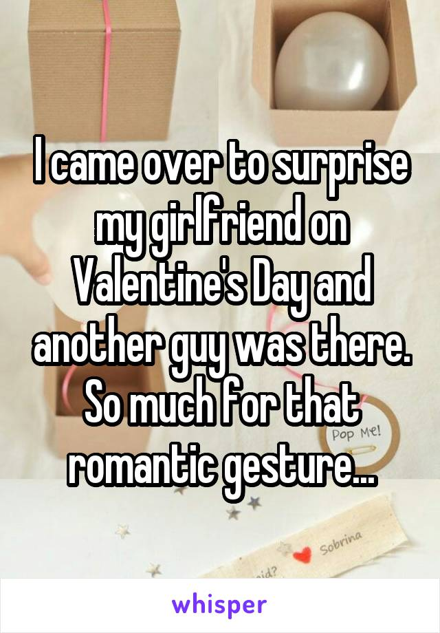 I came over to surprise my girlfriend on Valentine's Day and another guy was there. So much for that romantic gesture...