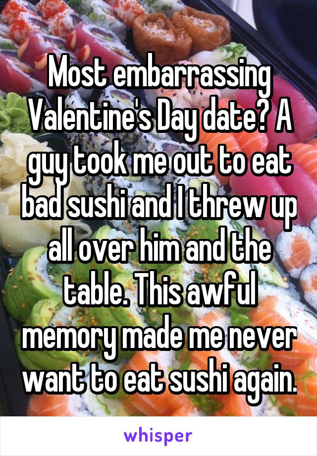 Most embarrassing Valentine's Day date? A guy took me out to eat bad sushi and I threw up all over him and the table. This awful memory made me never want to eat sushi again.