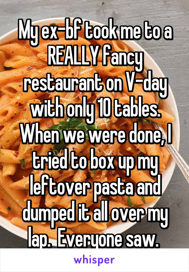 My ex-bf took me to a REALLY fancy restaurant on V-day with only 10 tables. When we were done, I tried to box up my leftover pasta and dumped it all over my lap.  Everyone saw.