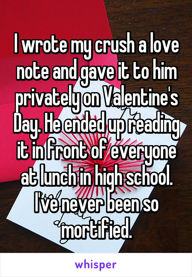 I wrote my crush a love note and gave it to him privately on Valentine's Day. He ended up reading it in front of everyone at lunch in high school. I've never been so mortified.
