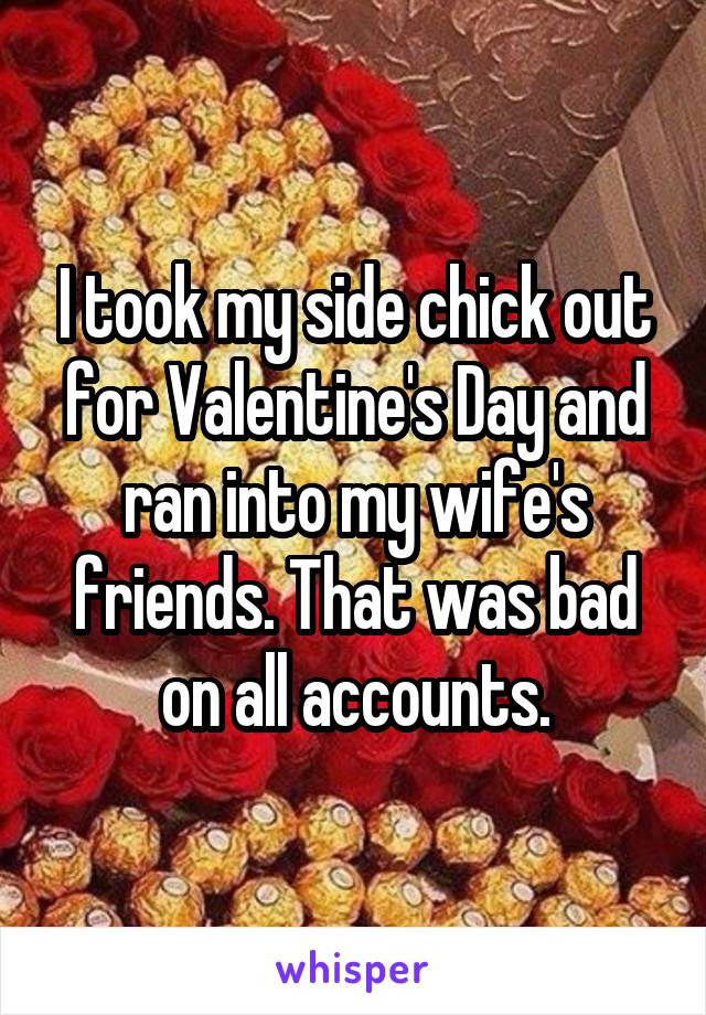 I took my side chick out for Valentine's Day and ran into my wife's friends. That was bad on all accounts.