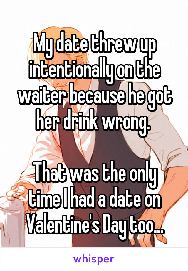 My date threw up intentionally on the waiter because he got her drink wrong.   That was the only time I had a date on Valentine's Day too...