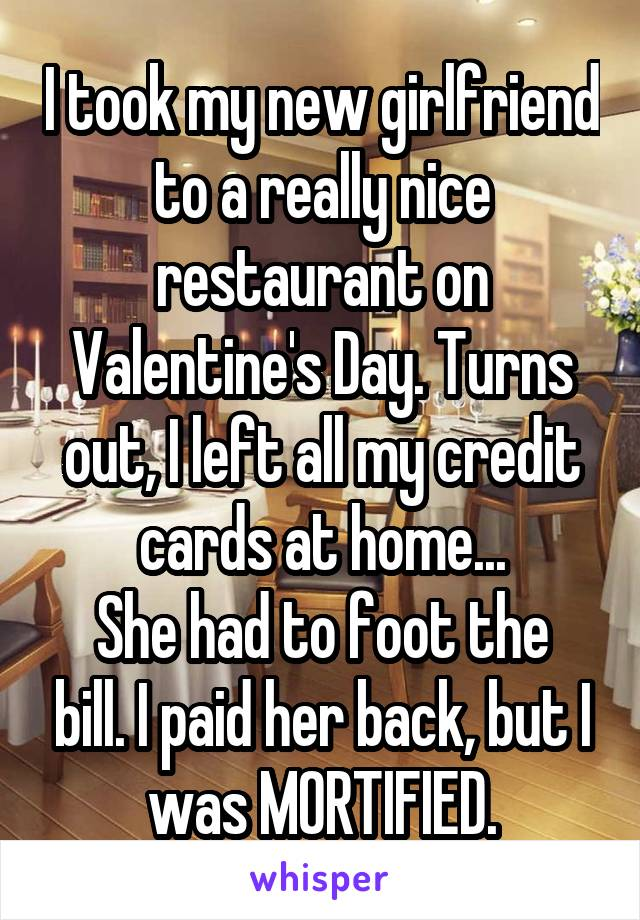 I took my new girlfriend to a really nice restaurant on Valentine's Day. Turns out, I left all my credit cards at home... She had to foot the bill. I paid her back, but I was MORTIFIED.