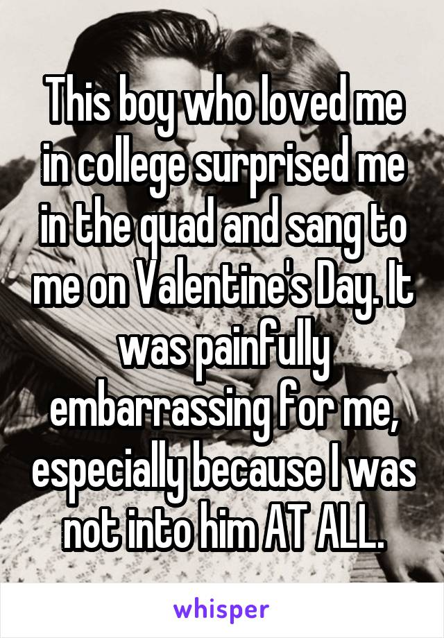 This boy who loved me in college surprised me in the quad and sang to me on Valentine's Day. It was painfully embarrassing for me, especially because I was not into him AT ALL.