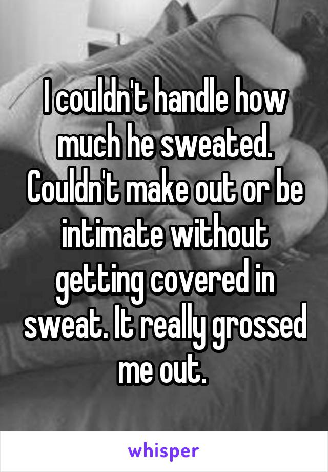 I couldn't handle how much he sweated. Couldn't make out or be intimate without getting covered in sweat. It really grossed me out.