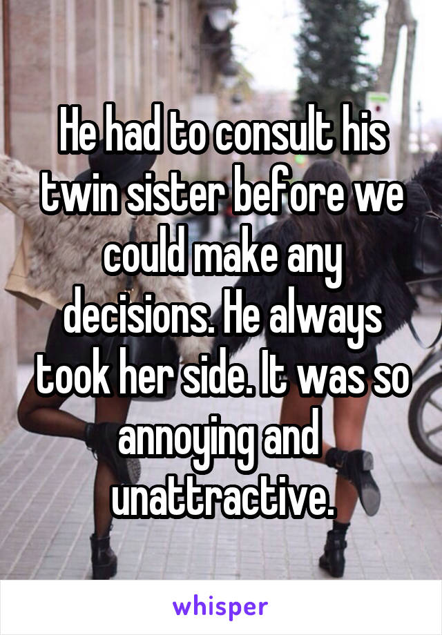 He had to consult his twin sister before we could make any decisions. He always took her side. It was so annoying and  unattractive.