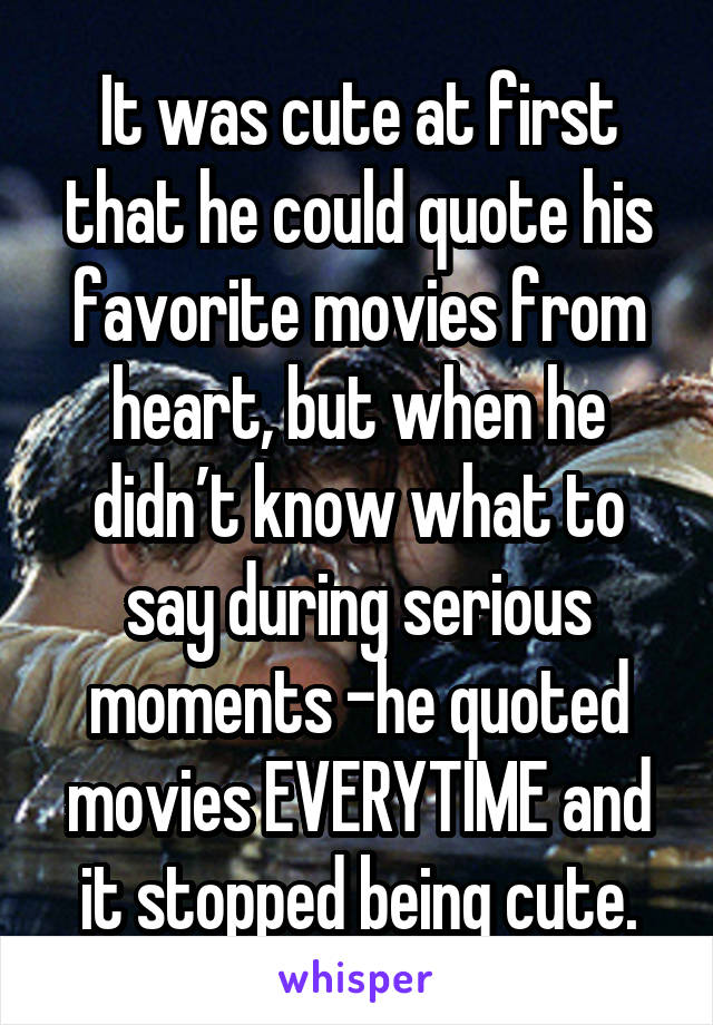 It was cute at first that he could quote his favorite movies from heart, but when he didn't know what to say during serious moments -he quoted movies EVERYTIME and it stopped being cute.