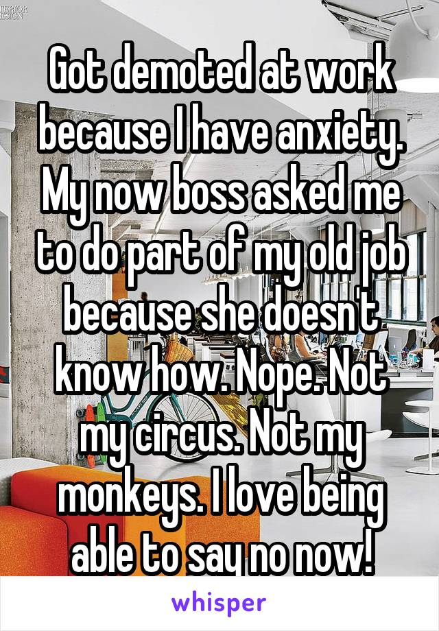 Got demoted at work because I have anxiety. My now boss asked me to do part of my old job because she doesn't know how. Nope. Not my circus. Not my monkeys. I love being able to say no now!