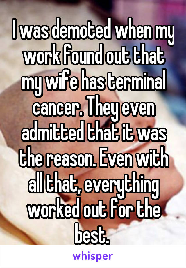 I was demoted when my work found out that my wife has terminal cancer. They even admitted that it was the reason. Even with all that, everything worked out for the best.