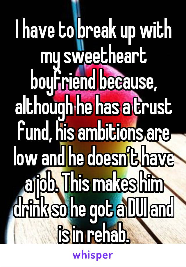 I have to break up with my sweetheart boyfriend because, although he has a trust fund, his ambitions are low and he doesn't have a job. This makes him drink so he got a DUI and is in rehab.