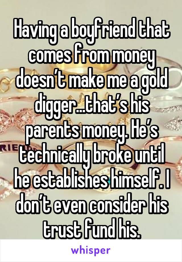 Having a boyfriend that comes from money doesn't make me a gold digger...that's his parents money. He's technically broke until he establishes himself. I don't even consider his trust fund his.