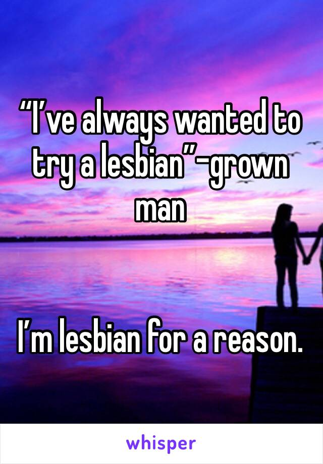 """""""I've always wanted to try a lesbian""""-grown man   I'm lesbian for a reason."""
