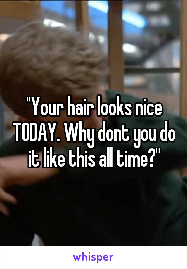 """""""Your hair looks nice TODAY. Why dont you do it like this all time?"""""""
