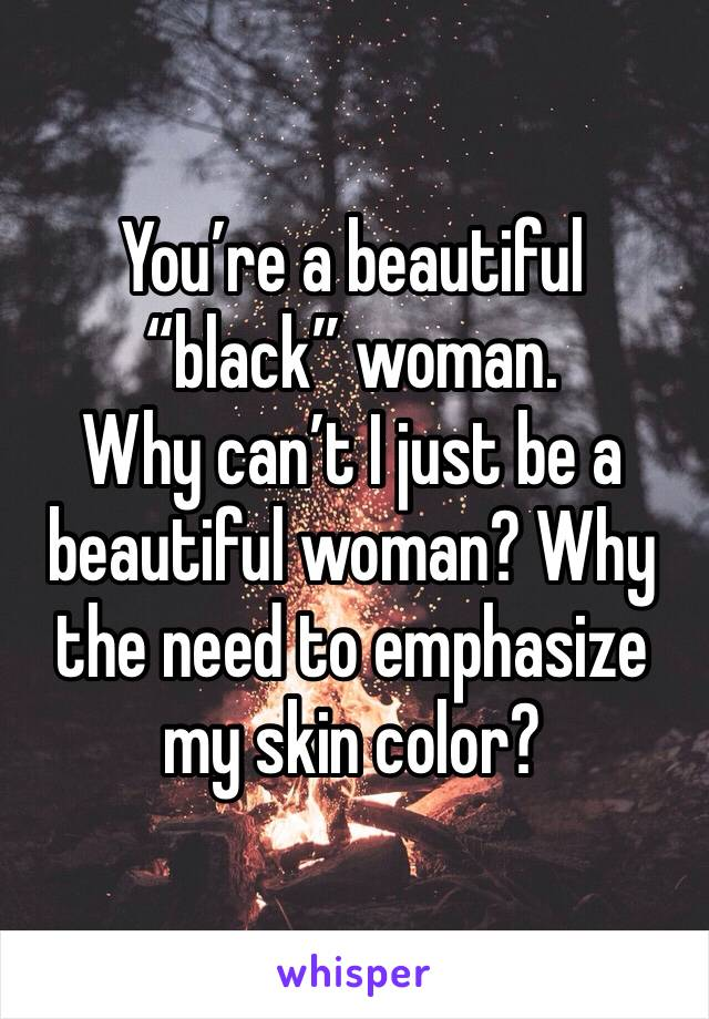 "You're a beautiful ""black"" woman.  Why can't I just be a beautiful woman? Why the need to emphasize my skin color?"