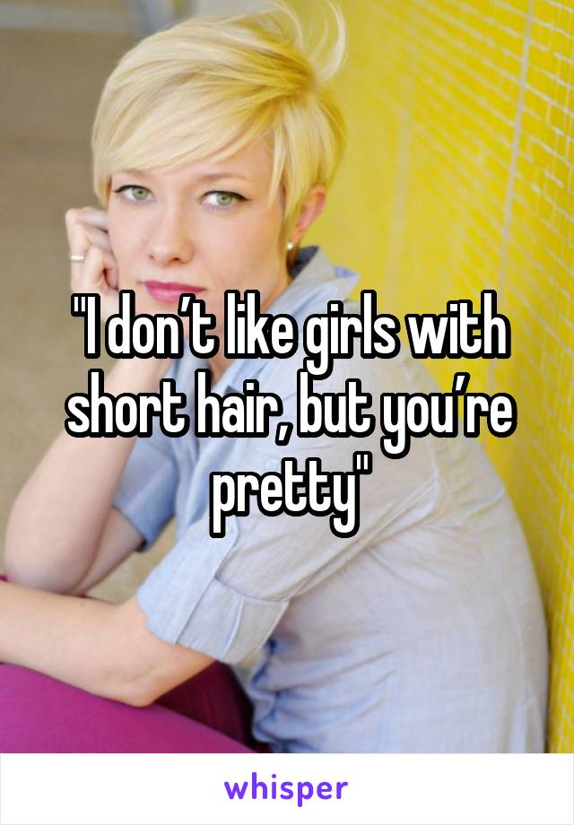 """""""I don't like girls with short hair, but you're pretty"""""""