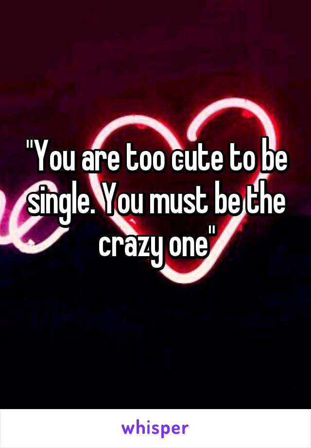 """You are too cute to be single. You must be the crazy one"""