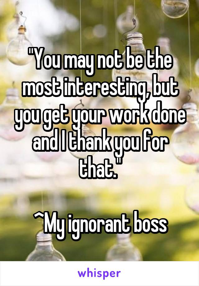 """""""You may not be the most interesting, but you get your work done and I thank you for that.""""  ^My ignorant boss"""