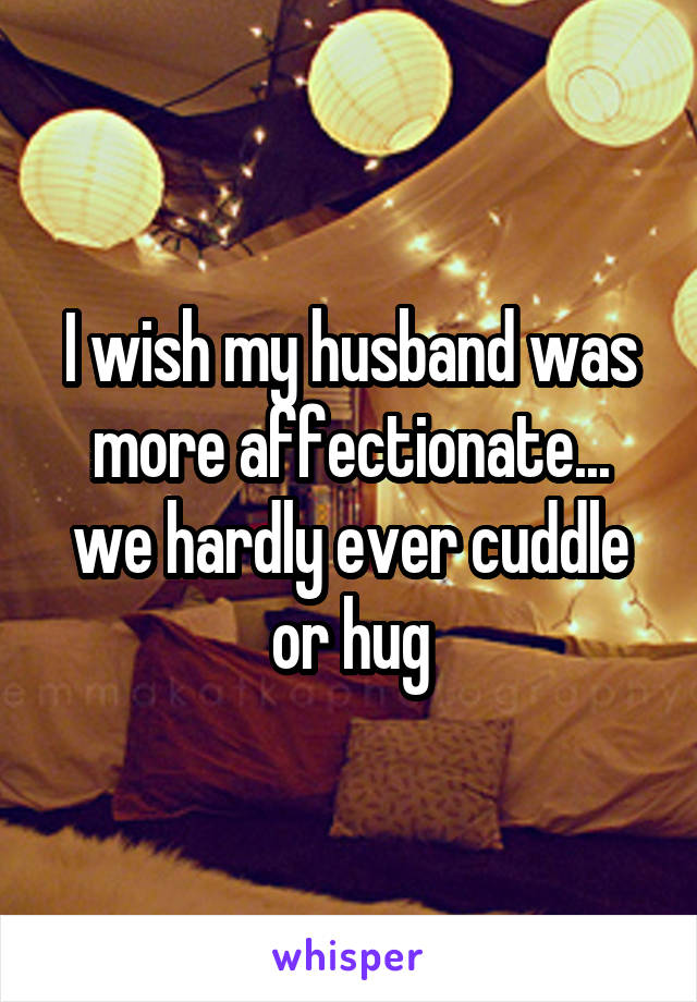 I wish my husband was more affectionate... we hardly ever cuddle or hug