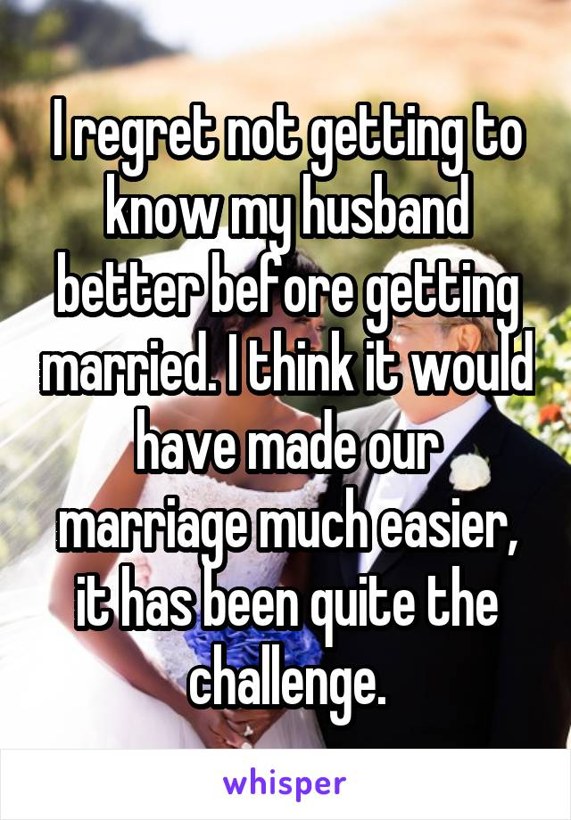 I regret not getting to know my husband better before getting married. I think it would have made our marriage much easier, it has been quite the challenge.