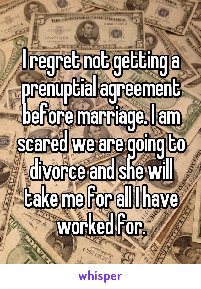 I regret not getting a prenuptial agreement before marriage. I am scared we are going to divorce and she will take me for all I have worked for.