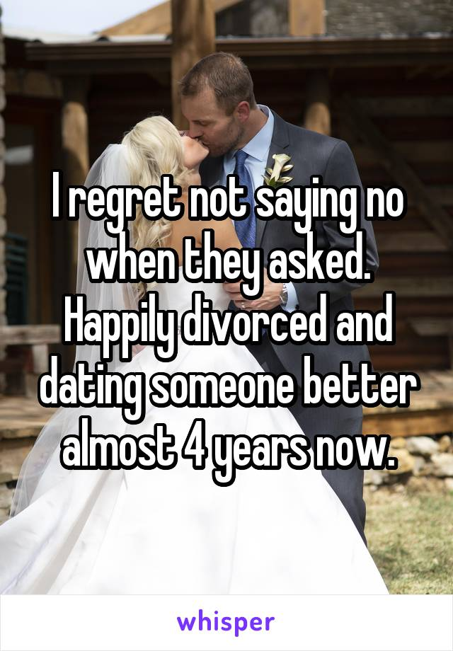 I regret not saying no when they asked. Happily divorced and dating someone better almost 4 years now.