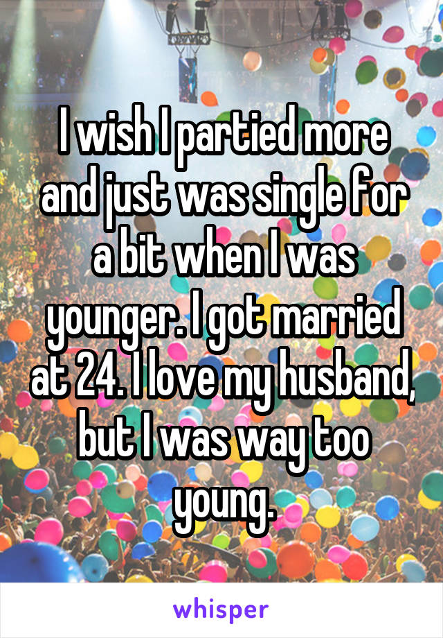 I wish I partied more and just was single for a bit when I was younger. I got married at 24. I love my husband, but I was way too young.