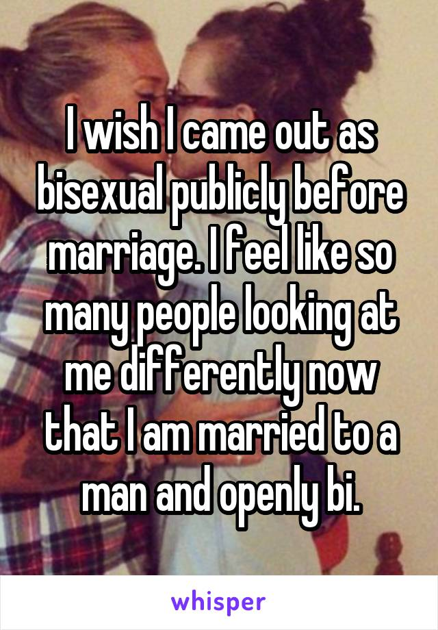 I wish I came out as bisexual publicly before marriage. I feel like so many people looking at me differently now that I am married to a man and openly bi.
