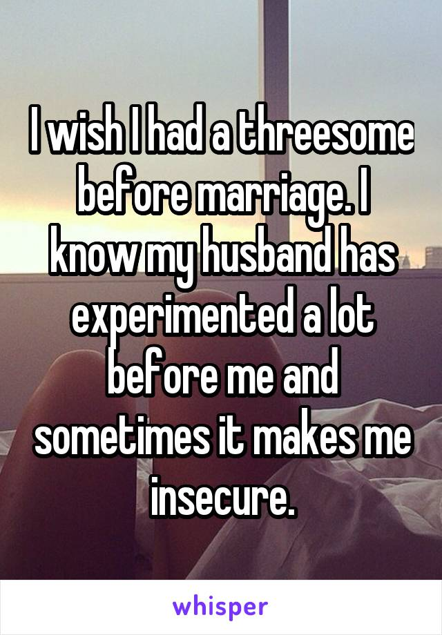 I wish I had a threesome before marriage. I know my husband has experimented a lot before me and sometimes it makes me insecure.