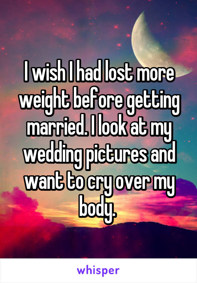 I wish I had lost more weight before getting married. I look at my wedding pictures and want to cry over my body.