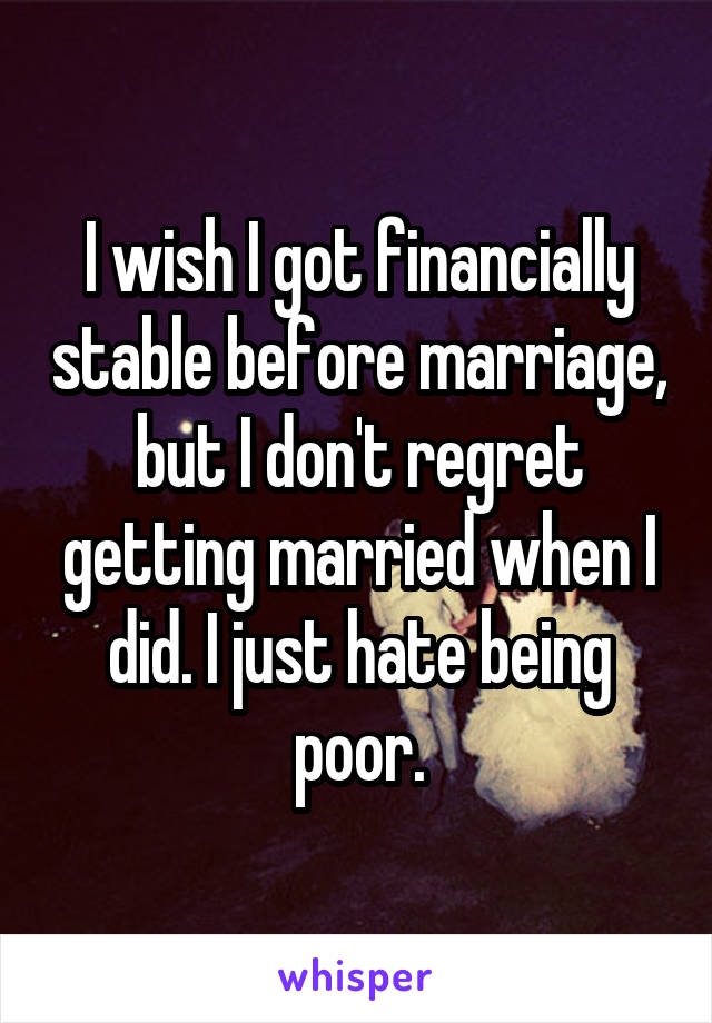 I wish I got financially stable before marriage, but I don't regret getting married when I did. I just hate being poor.