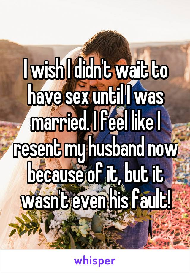 I wish I didn't wait to have sex until I was married. I feel like I resent my husband now because of it, but it wasn't even his fault!