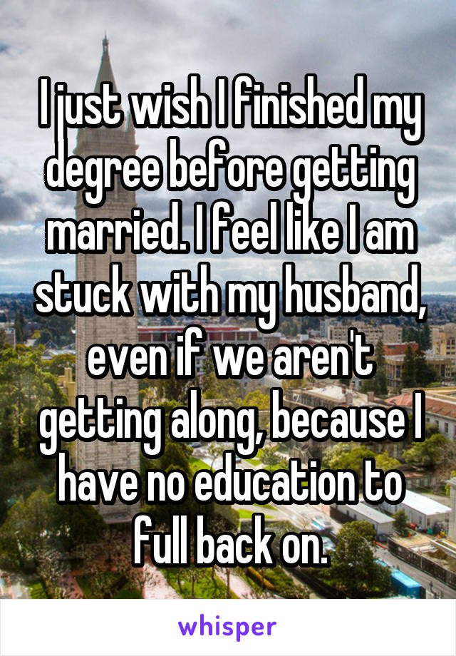 I just wish I finished my degree before getting married. I feel like I am stuck with my husband, even if we aren't getting along, because I have no education to full back on.