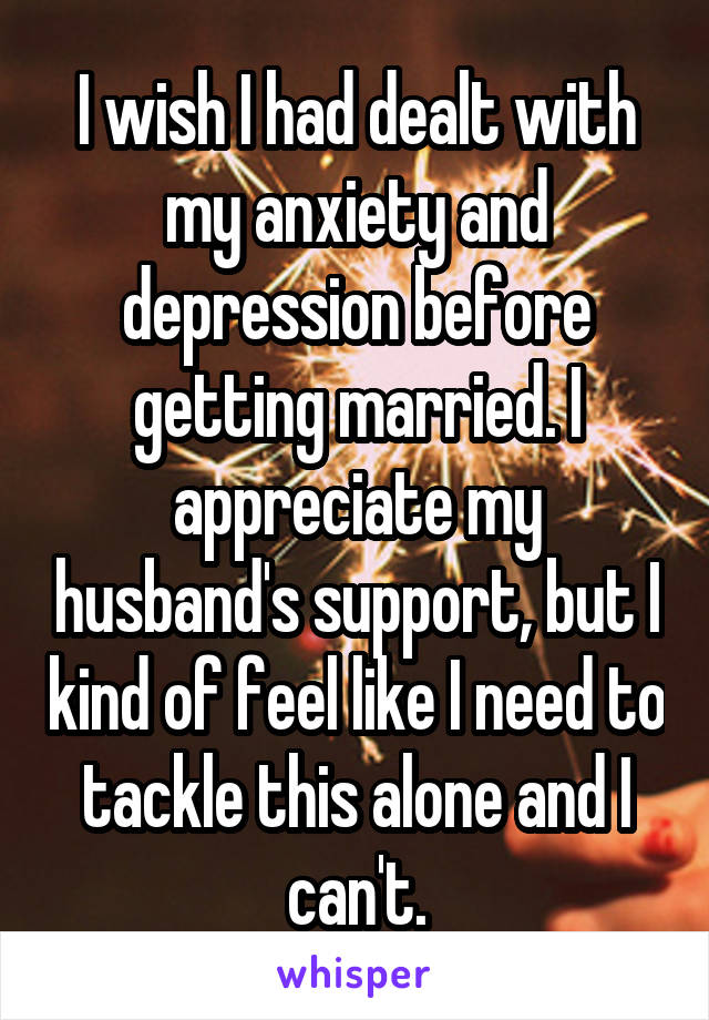 I wish I had dealt with my anxiety and depression before getting married. I appreciate my husband's support, but I kind of feel like I need to tackle this alone and I can't.