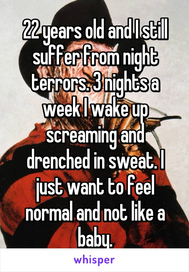 22 years old and I still suffer from night terrors. 3 nights a week I wake up screaming and drenched in sweat. I just want to feel normal and not like a baby.
