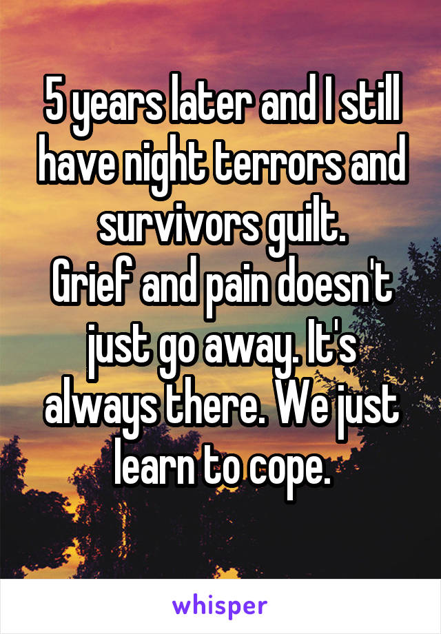 5 years later and I still have night terrors and survivors guilt. Grief and pain doesn't just go away. It's always there. We just learn to cope.