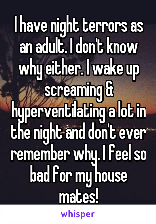 I have night terrors as an adult. I don't know why either. I wake up screaming & hyperventilating a lot in the night and don't ever remember why. I feel so bad for my house mates!