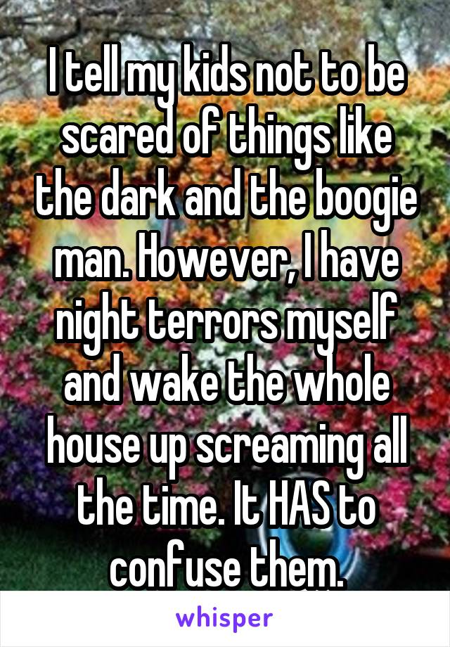 I tell my kids not to be scared of things like the dark and the boogie man. However, I have night terrors myself and wake the whole house up screaming all the time. It HAS to confuse them.