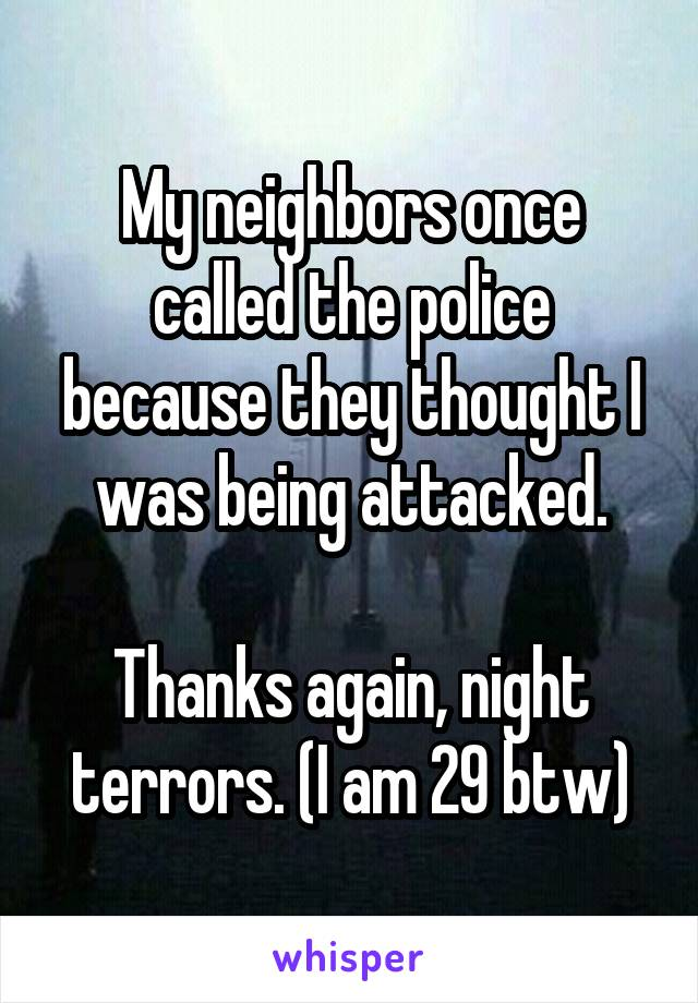 My neighbors once called the police because they thought I was being attacked.  Thanks again, night terrors. (I am 29 btw)