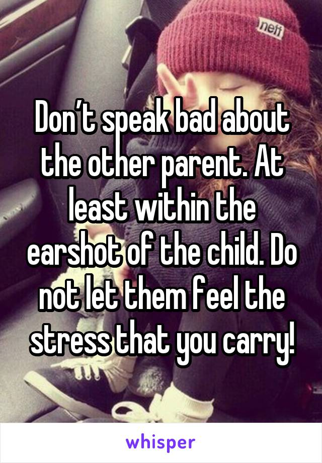 Don't speak bad about the other parent. At least within the earshot of the child. Do not let them feel the stress that you carry!