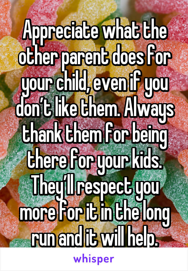 Appreciate what the other parent does for your child, even if you don't like them. Always thank them for being there for your kids. They'll respect you more for it in the long run and it will help.