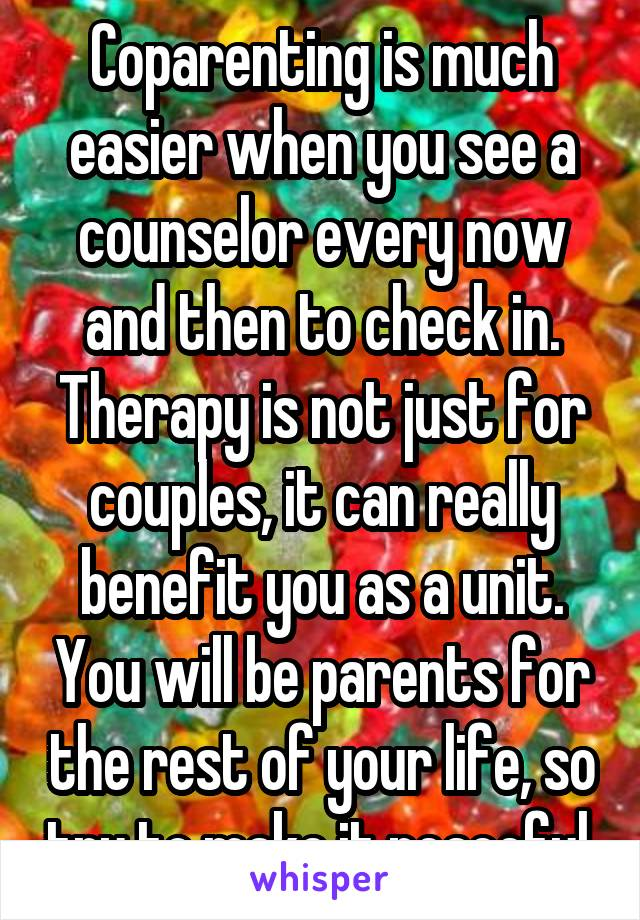 Coparenting is much easier when you see a counselor every now and then to check in. Therapy is not just for couples, it can really benefit you as a unit. You will be parents for the rest of your life, so try to make it peaceful.