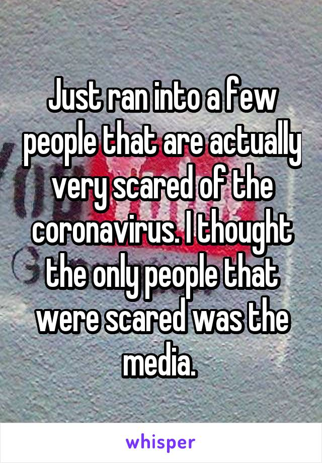 Just ran into a few people that are actually very scared of the coronavirus. I thought the only people that were scared was the media.