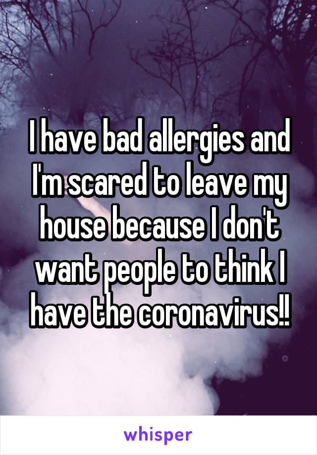 I have bad allergies and I'm scared to leave my house because I don't want people to think I have the coronavirus!!