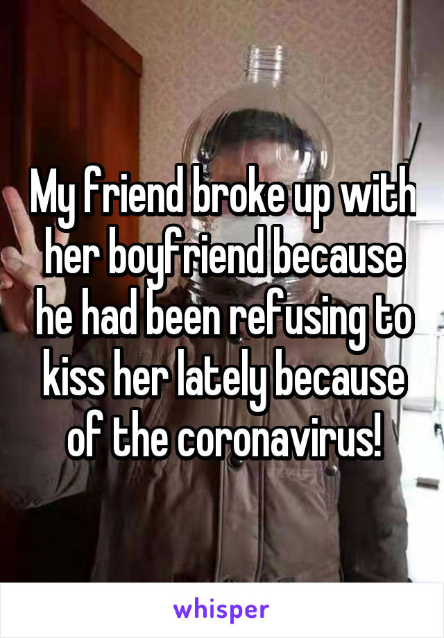 My friend broke up with her boyfriend because he had been refusing to kiss her lately because of the coronavirus!
