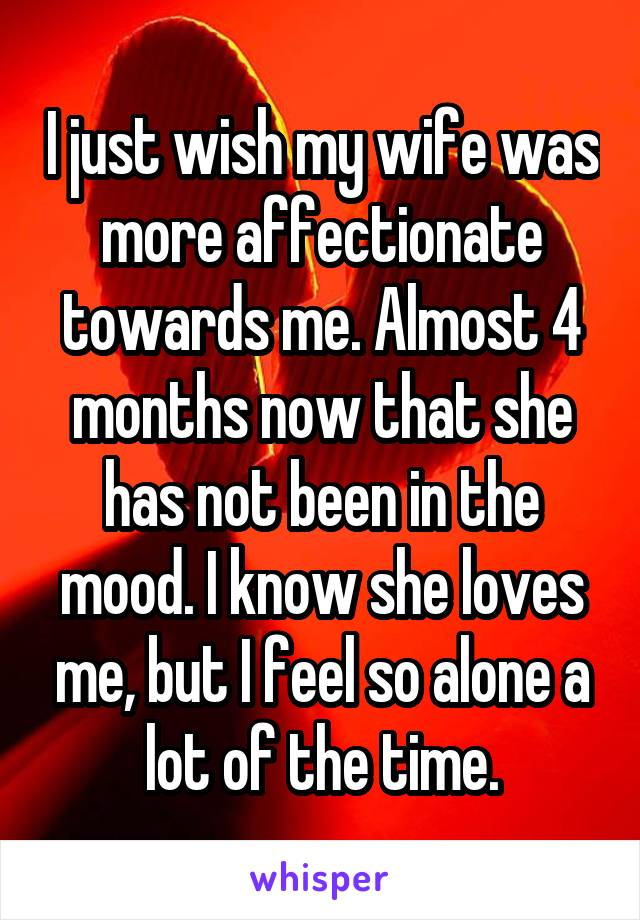 I just wish my wife was more affectionate towards me. Almost 4 months now that she has not been in the mood. I know she loves me, but I feel so alone a lot of the time.