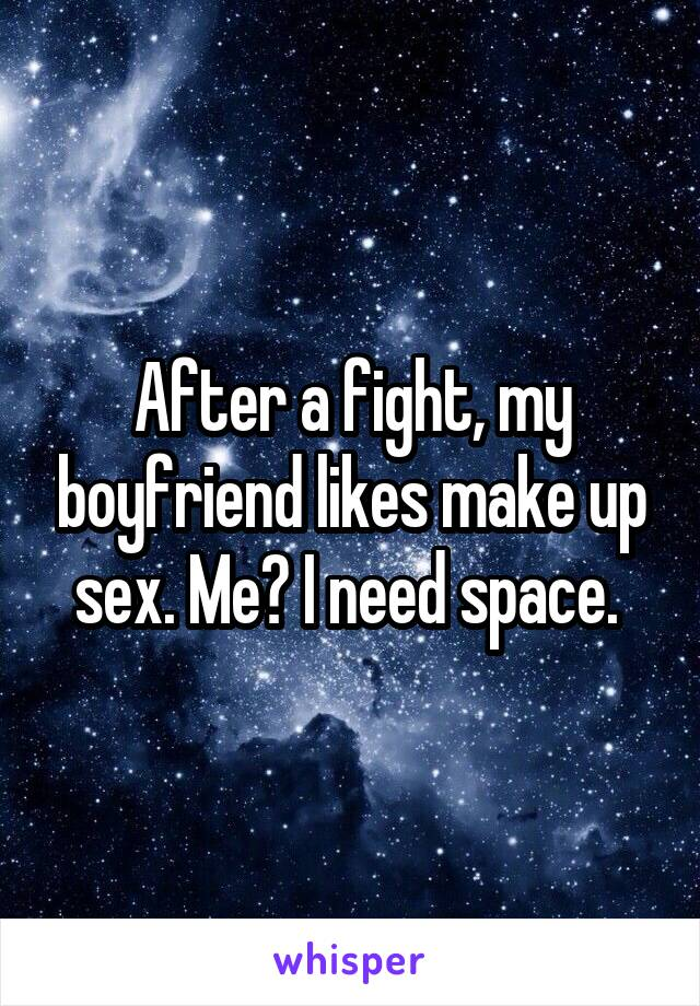 After a fight, my boyfriend likes make up sex. Me? I need space.