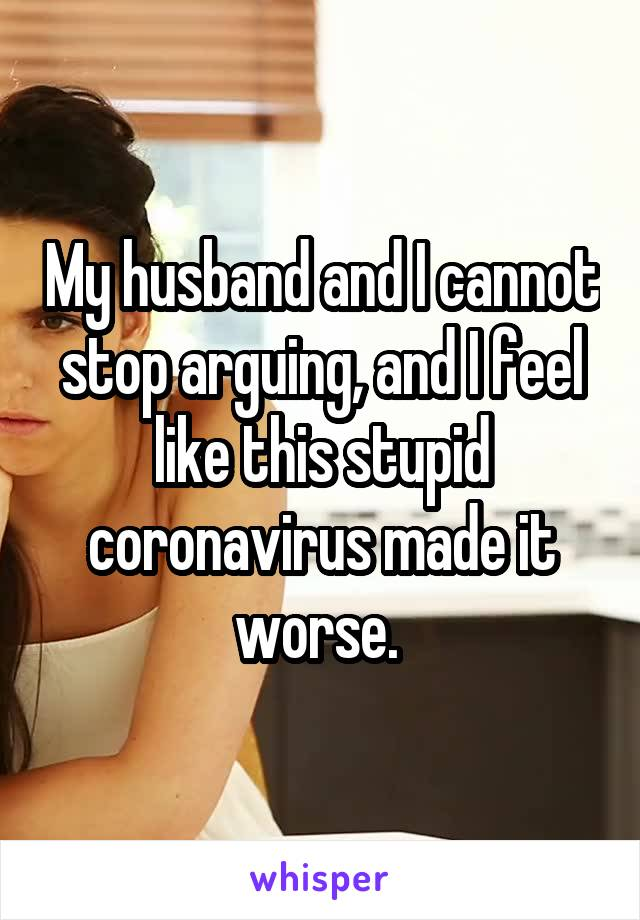 My husband and I cannot stop arguing, and I feel like this stupid coronavirus made it worse.
