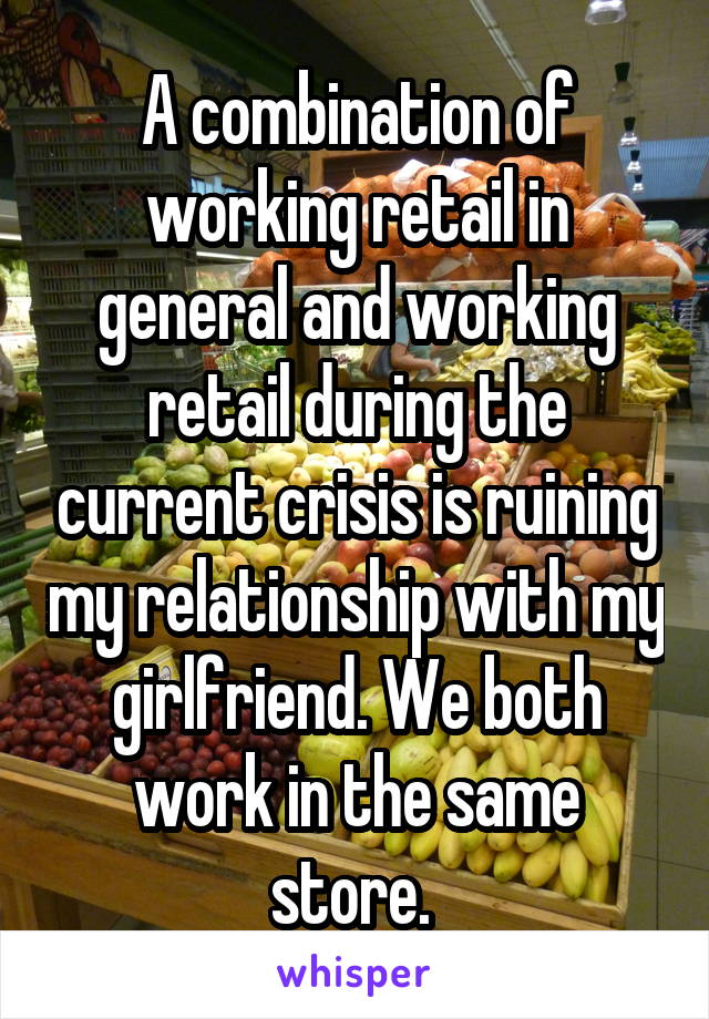 A combination of working retail in general and working retail during the current crisis is ruining my relationship with my girlfriend. We both work in the same store.