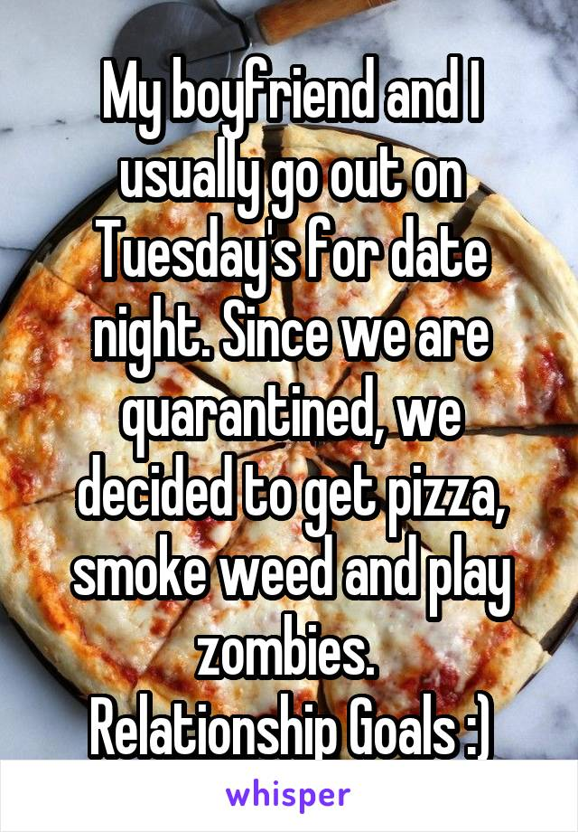My boyfriend and I usually go out on Tuesday's for date night. Since we are quarantined, we decided to get pizza, smoke weed and play zombies.  Relationship Goals :)
