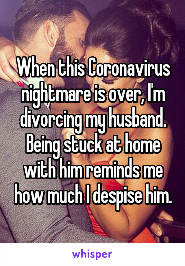 When this Coronavirus nightmare is over, I'm divorcing my husband. Being stuck at home with him reminds me how much I despise him.